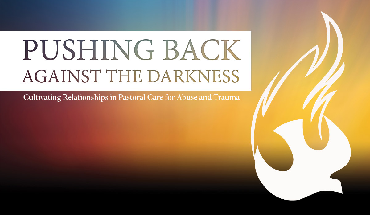 Pushing back against the darkness. Cultivating relationships in pastoral care for abuse and trauma.