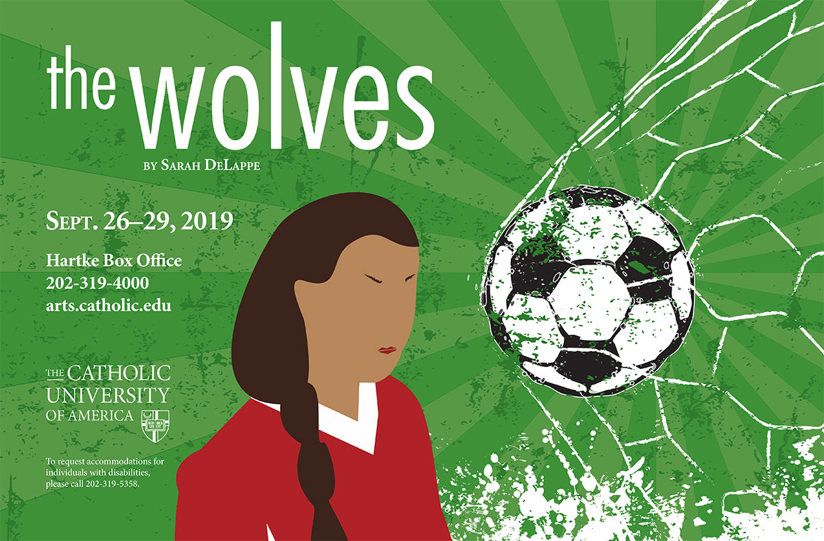 Poster for The Wolves, depicting a female soccer player and a soccer ball. Writing reads, The Wolves by Sarah DeLappe, Sept. 26-29, 2019, Hartke Box Office, 202-319-4000, arts.catholic.edu, The Catholic University of America, To request accommodations for individuals with disabilities, please call 202-319-5258.
